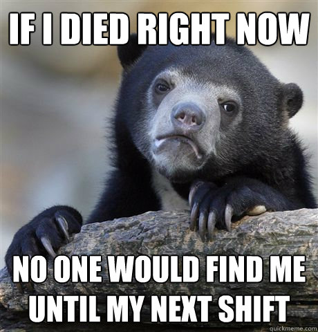 If I died right now No one would find me until my next shift - If I died right now No one would find me until my next shift  Confession Bear