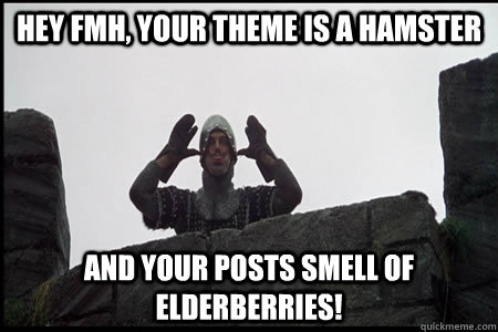 Hey FMH, your theme is a hamster and your posts smell of elderberries!  Monty Python and the Holy Grail