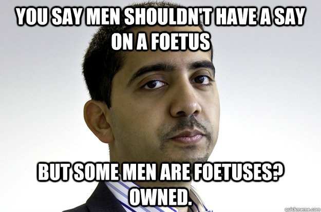 You say men shouldn't have a say on a foetus but some men are foetuses? owned.