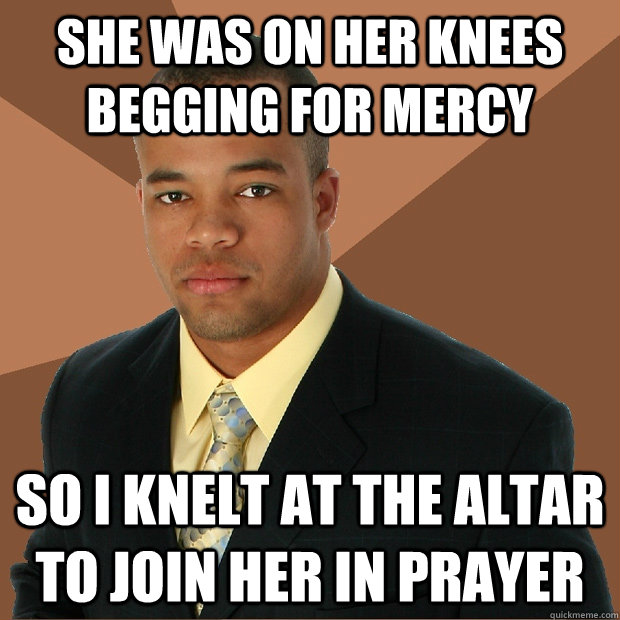 She was on her knees begging for mercy So i knelt at the altar to join her in prayer - She was on her knees begging for mercy So i knelt at the altar to join her in prayer  Successful Black Man