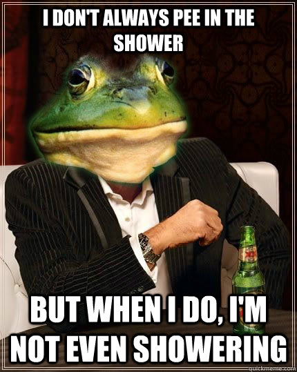 I DON'T ALWAYS pee in the shower bUT WHEN i DO, I'm not even showering