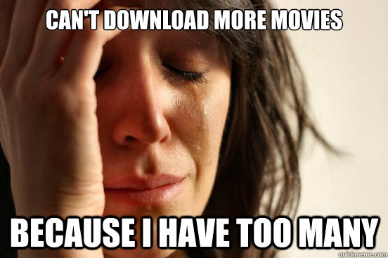 Can't download more movies because i have too many - Can't download more movies because i have too many  First World Problems