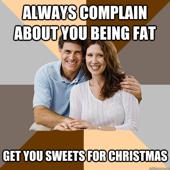 Always complain about you being fat Get you sweets for christmas - Always complain about you being fat Get you sweets for christmas  Scumbag Parents