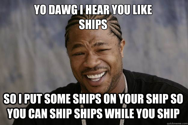 YO DAWG I HEAR YOU LIKE  SHIPS SO I PUT SOME SHIPS ON YOUR SHIP SO YOU CAN SHIP SHIPS WHILE YOU SHIP - YO DAWG I HEAR YOU LIKE  SHIPS SO I PUT SOME SHIPS ON YOUR SHIP SO YOU CAN SHIP SHIPS WHILE YOU SHIP  Xzibit meme