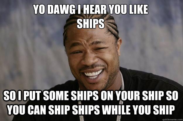 YO DAWG I HEAR YOU LIKE  SHIPS SO I PUT SOME SHIPS ON YOUR SHIP SO YOU CAN SHIP SHIPS WHILE YOU SHIP - YO DAWG I HEAR YOU LIKE  SHIPS SO I PUT SOME SHIPS ON YOUR SHIP SO YOU CAN SHIP SHIPS WHILE YOU SHIP  Xzibit meme