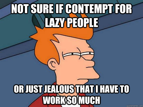 Not sure if contempt for lazy people or just jealous that I have to work so much - Not sure if contempt for lazy people or just jealous that I have to work so much  Futurama Fry