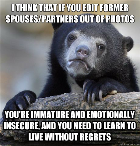 I THINK THAT IF YOU EDIT FORMER SPOUSES/PARTNERS OUT OF PHOTOS YOU'RE IMMATURE AND EMOTIONALLY INSECURE, AND YOU NEED TO LEARN TO LIVE WITHOUT REGRETS - I THINK THAT IF YOU EDIT FORMER SPOUSES/PARTNERS OUT OF PHOTOS YOU'RE IMMATURE AND EMOTIONALLY INSECURE, AND YOU NEED TO LEARN TO LIVE WITHOUT REGRETS  Confession Bear