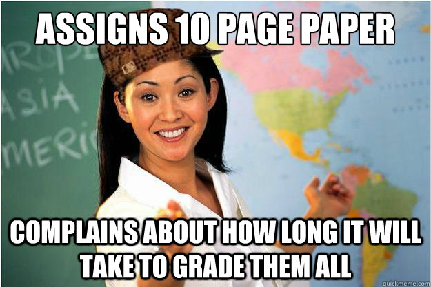 Assigns 10 page paper Complains about how long it will take to grade them all - Assigns 10 page paper Complains about how long it will take to grade them all  Scumbag Teacher