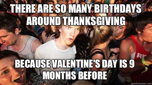 There are so many birthdays around thanksgiving Because Valentine's Day is 9 months before - There are so many birthdays around thanksgiving Because Valentine's Day is 9 months before  Sudden Clarity Clarence