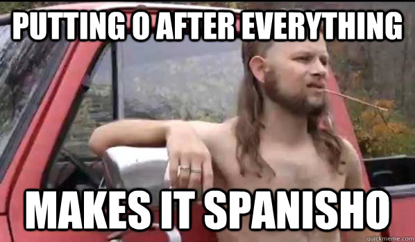 Putting O after everything Makes it spanisho