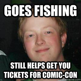 Goes Fishing Still helps get you tickets for Comic-con - Goes Fishing Still helps get you tickets for Comic-con  Good Guy Jordan