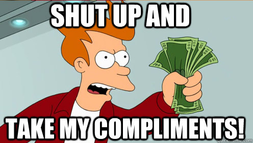 Shut up and  take my compliments! - Shut up and  take my compliments!  Fry shut up and take my money credit card