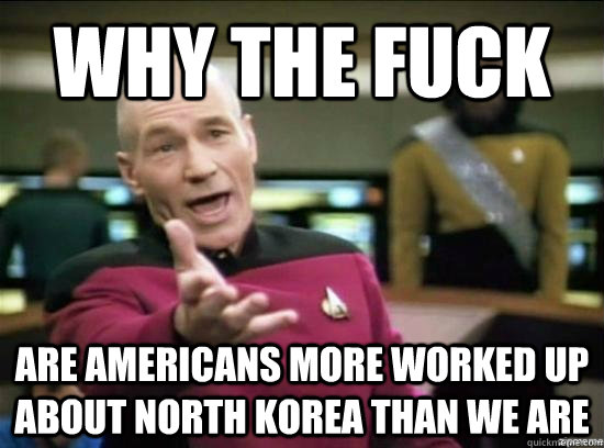 Why the fuck are americans more worked up about north korea than we are - Why the fuck are americans more worked up about north korea than we are  Misc
