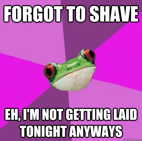 forgot to shave eh, i'm not getting laid tonight anyways