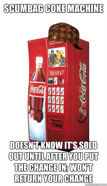 Scumbag Coke machine Doesn't know it's sold out until after you put the change in; won't return your change - Scu