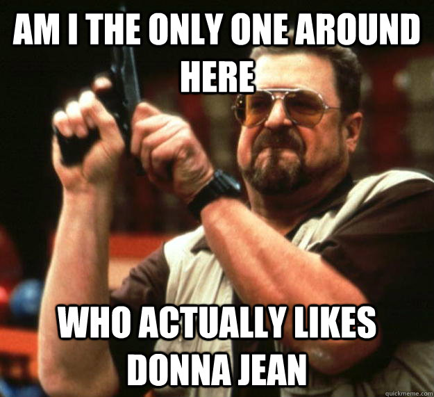 am I the only one around here who actually likes donna jean - am I the only one around here who actually likes donna jean  Angry Walter