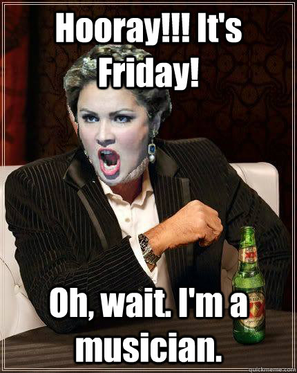 Hooray!!! It's Friday! Oh, wait. I'm a musician.  Most interesting soprano in the world