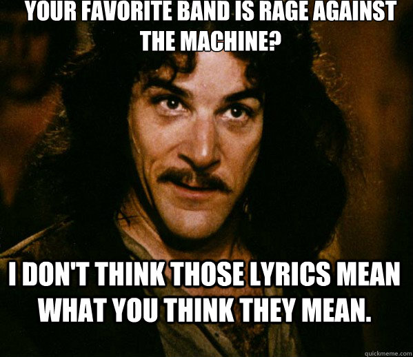 Your favorite band is Rage Against the Machine? I don't think those lyrics mean what you think they mean. - Your favorite band is Rage Against the Machine? I don't think those lyrics mean what you think they mean.  Inigo Montoya loves Dougs Mugs