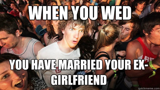 When you wed You have married your ex-girlfriend  - When you wed You have married your ex-girlfriend   Sudden Clarity Clarence