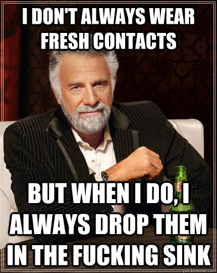 I don't always wear fresh contacts but when I do, I always drop them in the fucking sink - I don't always wear fresh contacts but when I do, I always drop them in the fucking sink  The Most Interesting Man In The World