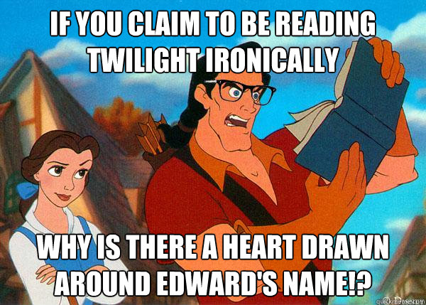if you claim to be reading twilight ironically why is there a heart drawn around Edward's name!?  Hipster Gaston