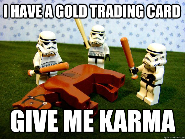 i have a gold trading card Give me karma - i have a gold trading card Give me karma  Beating Dead Horse Stormtroopers