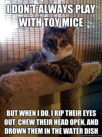 I don't always play with toy mice but when I do, i rip their eyes out, chew their head open, and drown them in the water dish - I don't always play with toy mice but when I do, i rip their eyes out, chew their head open, and drown them in the water dish  The Most Interesting Cat in the World