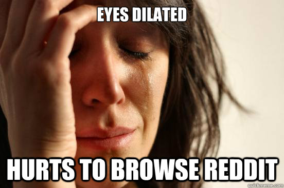 Eyes Dilated  Hurts to browse Reddit - Eyes Dilated  Hurts to browse Reddit  First World Problems