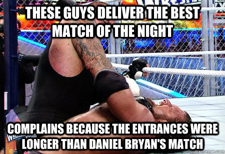 These guys deliver the best match of the night Complains because the entrances were longer than Daniel Bryan's match - These guys deliver the best match of the night Complains because the entrances were longer than Daniel Bryan's match  Misc