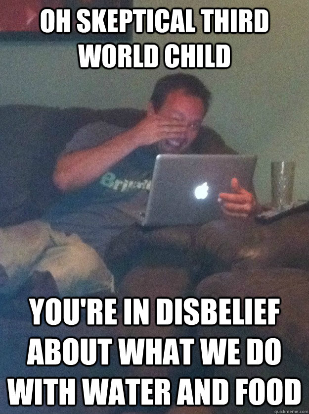 Oh Skeptical third world child You're in disbelief about what we do with water and food - Oh Skeptical third world child You're in disbelief about what we do with water and food  meme dad on overly attached girlfriend