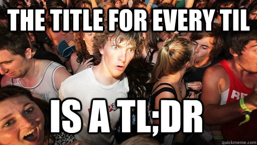 The title for every TIL is a tl;dr - The title for every TIL is a tl;dr  Sudden Clarity Clarence