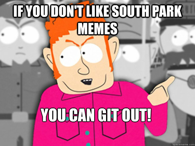 If you don't like South Park memes You can git out! - If you don't like South Park memes You can git out!  Git Out Skeeter