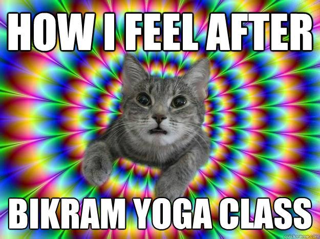 How I feel after  Bikram Yoga Class