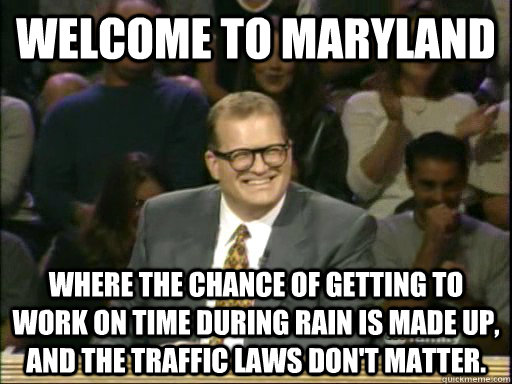 Welcome to Maryland Where the chance of getting to work on time during rain is made up, and the traffic laws don't matter. - Welcome to Maryland Where the chance of getting to work on time during rain is made up, and the traffic laws don't matter.  Whos Line Is It Anyway