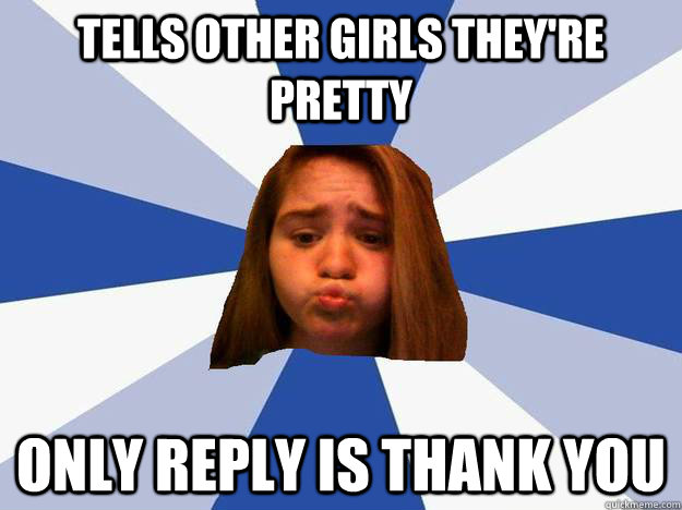 Tells other girls they're pretty only reply is thank you