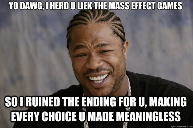 yo dawg, i herd u liek the mass effect games so i ruined the ending for u, making every choice u made meaningless - yo dawg, i herd u liek the mass effect games so i ruined the ending for u, making every choice u made meaningless  Xzibit meme