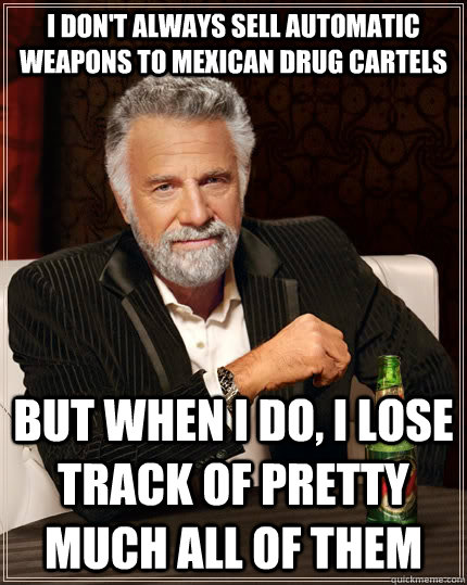 I don't always sell automatic weapons to Mexican drug cartels but when i do, I lose track of pretty much all of them - I don't always sell automatic weapons to Mexican drug cartels but when i do, I lose track of pretty much all of them  The Most Interesting Man In The World