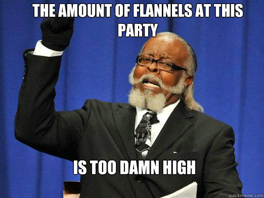 The amount of flannels at this party  IS TOO DAMN HIGH - The amount of flannels at this party  IS TOO DAMN HIGH  the rent is to dam high