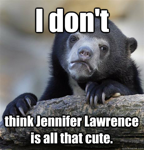 I don't think Jennifer Lawrence is all that cute. - I don't think Jennifer Lawrence is all that cute.  Confession Bear