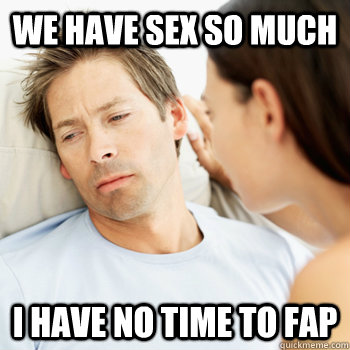 We have sex so much i have no time to fap