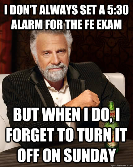 I don't always set a 5:30 alarm for the FE exam but when I do, I forget to turn it off on sunday - I don't always set a 5:30 alarm for the FE exam but when I do, I forget to turn it off on sunday  The Most Interesting Man In The World