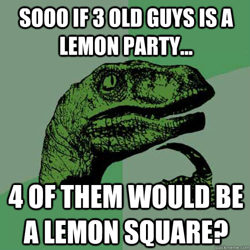 Sooo if 3 old guys is a lemon party... 4 of them would be a lemon square? - Sooo if 3 old guys is a lemon party... 4 of them would be a lemon square?  Philosoraptor