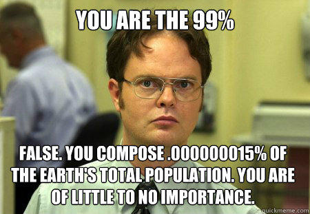 You are the 99% False. You compose .000000015% of the Earth's total population. You are of little to no importance. - You are the 99% False. You compose .000000015% of the Earth's total population. You are of little to no importance.  Dwight