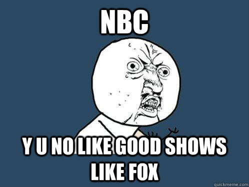 NBC y u no like good shows like fox - NBC y u no like good shows like fox  Y U No
