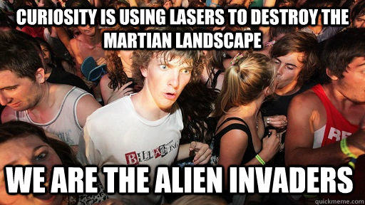 Curiosity is using lasers to destroy the martian landscape We are the alien invaders - Curiosity is using lasers to destroy the martian landscape We are the alien invaders  Sudden Clarity Clarence