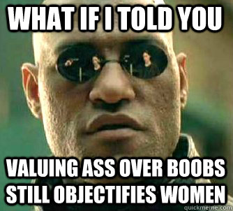 what if i told you valuing ass over boobs still objectifies women - what if i told you valuing ass over boobs still objectifies women  Matrix Morpheus