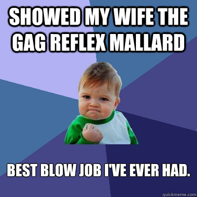 Showed my wife the gag reflex mallard Best blow job I've ever had. - Showed my wife the gag reflex mallard Best blow job I've ever had.  Success Kid