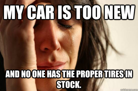 My car is too new and no one has the proper tires in stock. - My car is too new and no one has the proper tires in stock.  First World Problems