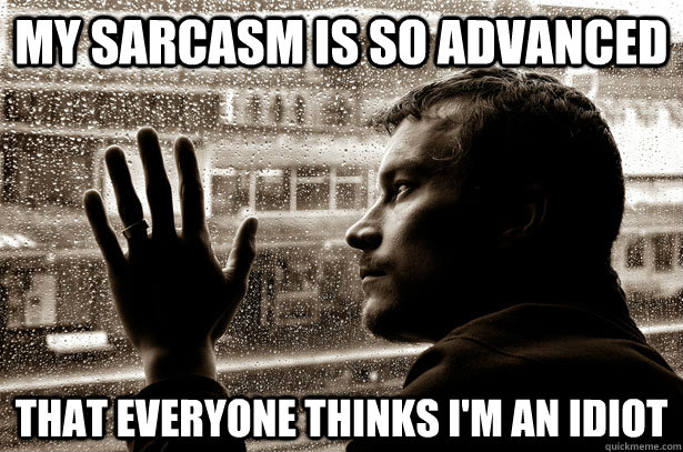 My sarcasm is so advanced  that everyone thinks I'm an idiot - My sarcasm is so advanced  that everyone thinks I'm an idiot  Over-Educated Problems
