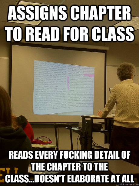 Assigns chapter to read for class Reads every fucking detail of the chapter to the class...doesn't elaborate at all